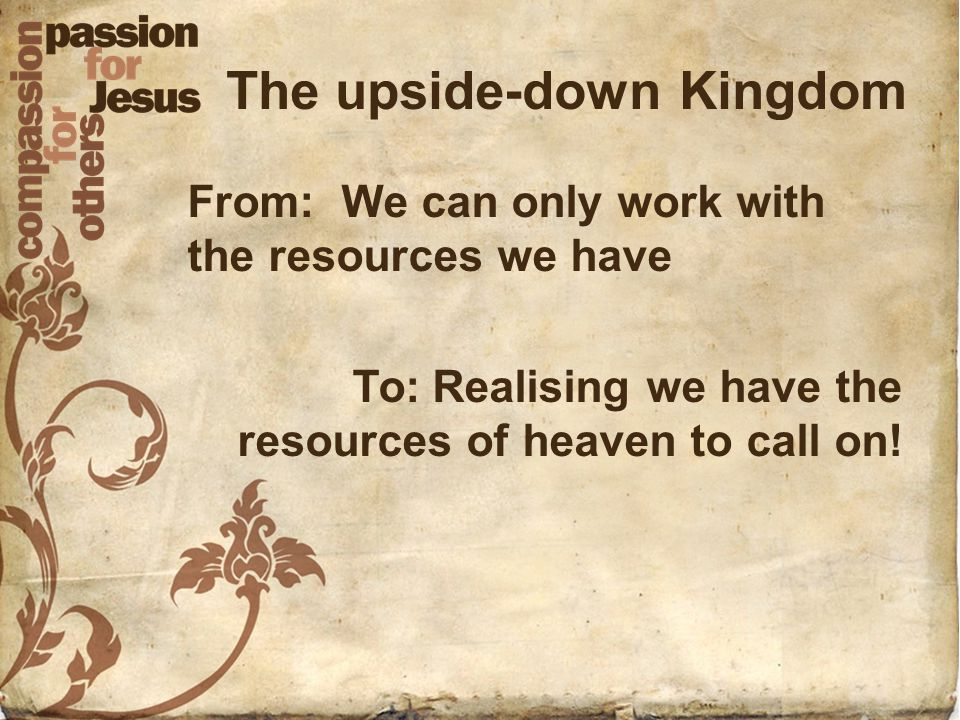 The upside-down Kingdom From: We can only work with the resources we have To: Realising we have the resources of heaven to call on!
