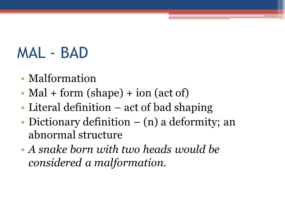 MAL - BAD Malformation Mal + form (shape) + ion (act of) Literal definition – act of bad shaping Dictionary definition – (n) a deformity; an abnormal structure A snake born with two heads would be considered a malformation.