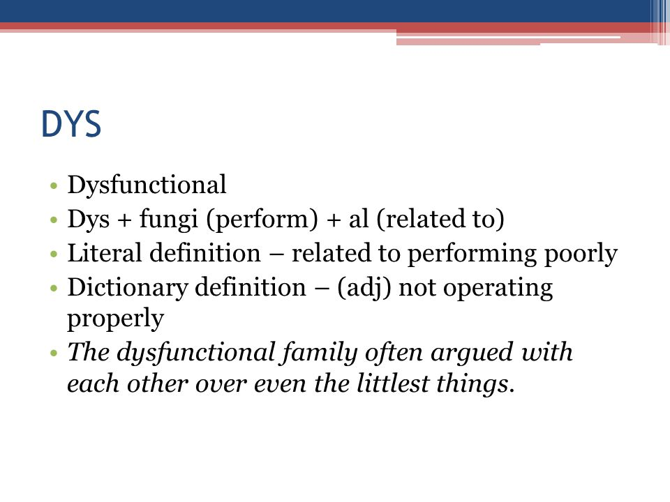 DYS Dysfunctional Dys + fungi (perform) + al (related to) Literal definition – related to performing poorly Dictionary definition – (adj) not operating properly The dysfunctional family often argued with each other over even the littlest things.