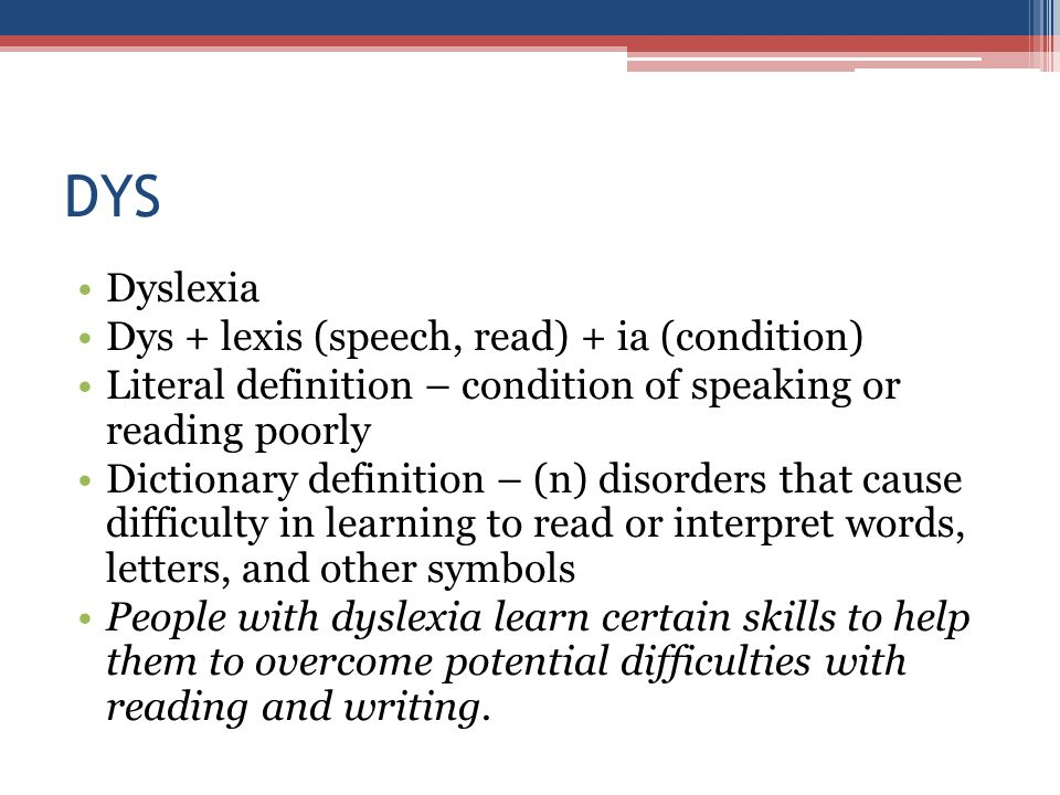 DYS Dyslexia Dys + lexis (speech, read) + ia (condition) Literal definition – condition of speaking or reading poorly Dictionary definition – (n) disorders that cause difficulty in learning to read or interpret words, letters, and other symbols People with dyslexia learn certain skills to help them to overcome potential difficulties with reading and writing.