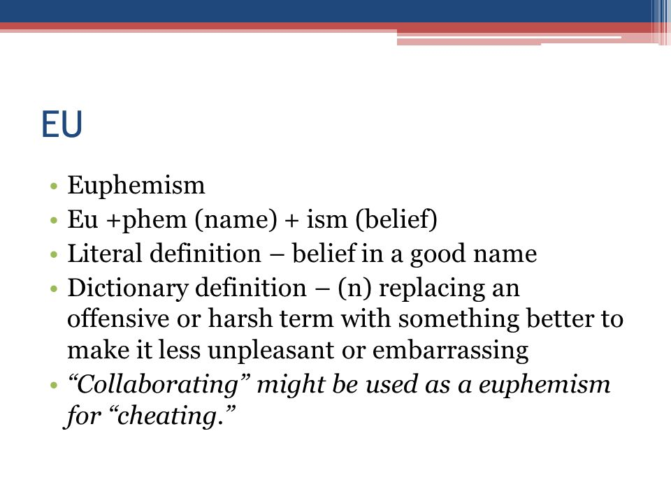 EU Euphemism Eu +phem (name) + ism (belief) Literal definition – belief in a good name Dictionary definition – (n) replacing an offensive or harsh term with something better to make it less unpleasant or embarrassing Collaborating might be used as a euphemism for cheating.