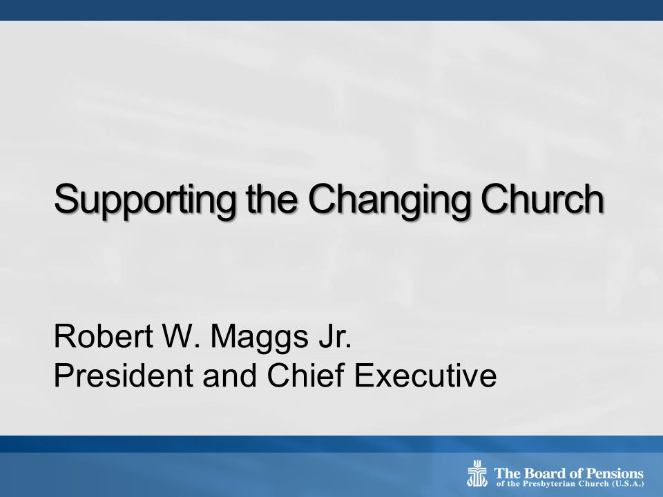 Supporting the Changing Church Robert W. Maggs Jr. President and Chief Executive