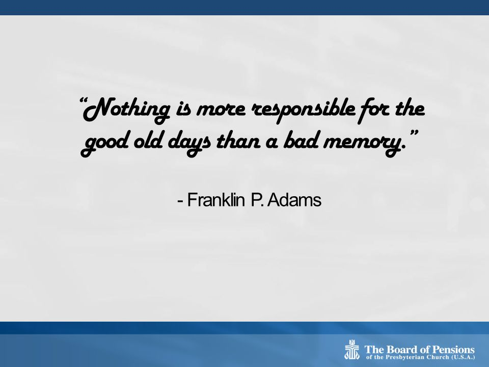 Nothing is more responsible for the good old days than a bad memory. - Franklin P. Adams