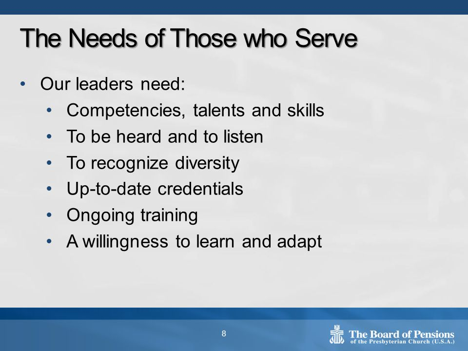 Our leaders need: Competencies, talents and skills To be heard and to listen To recognize diversity Up-to-date credentials Ongoing training A willingness to learn and adapt 8 The Needs of Those who Serve