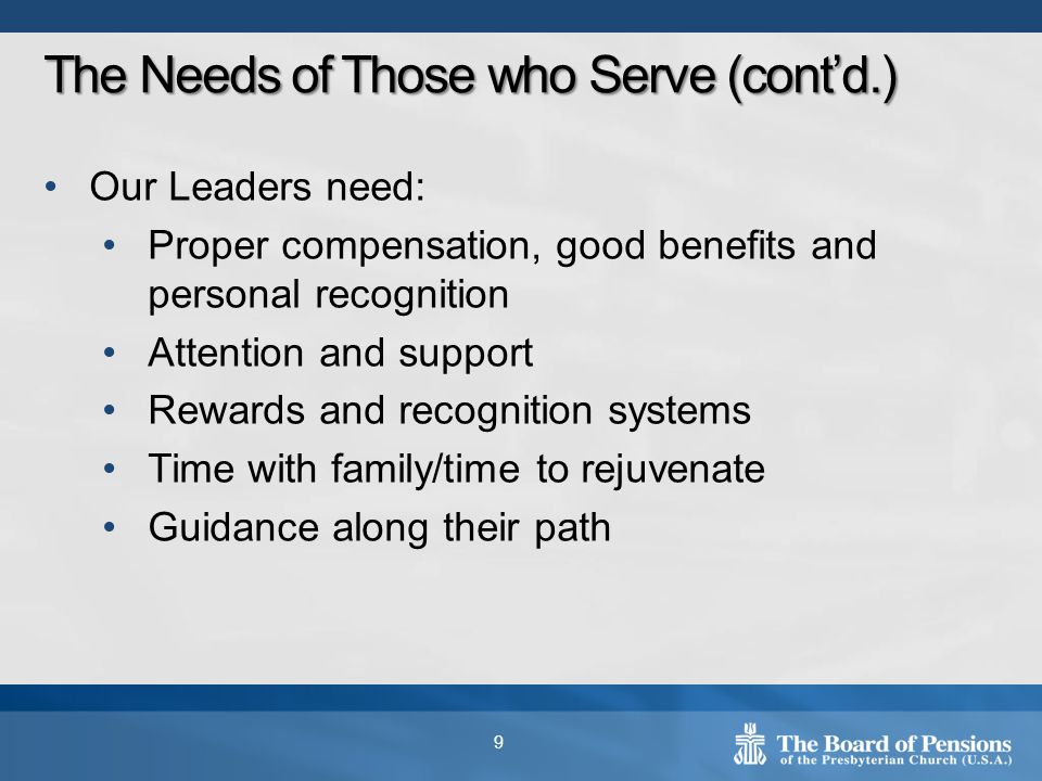 Our Leaders need: Proper compensation, good benefits and personal recognition Attention and support Rewards and recognition systems Time with family/time to rejuvenate Guidance along their path 9 The Needs of Those who Serve (cont'd.)