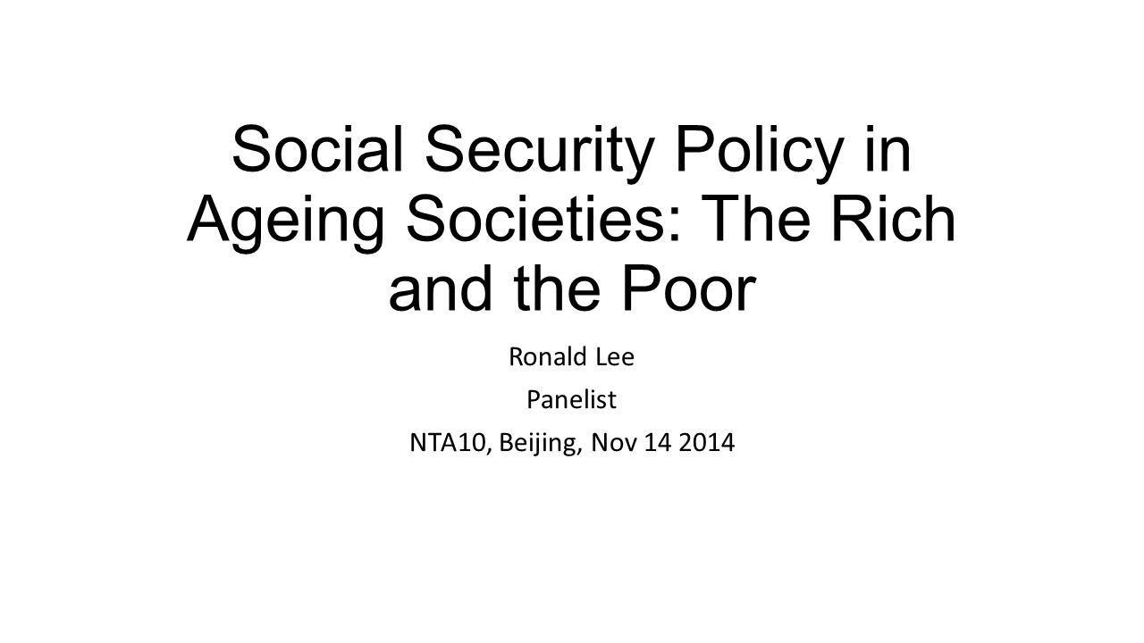 Social Security Policy in Ageing Societies: The Rich and the Poor Ronald Lee Panelist NTA10, Beijing, Nov 14 2014