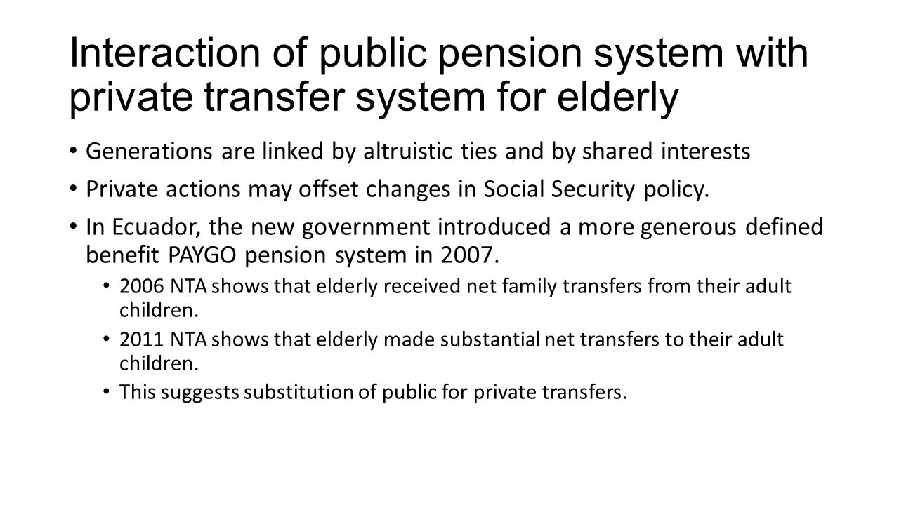 Interaction of public pension system with private transfer system for elderly Generations are linked by altruistic ties and by shared interests Privat