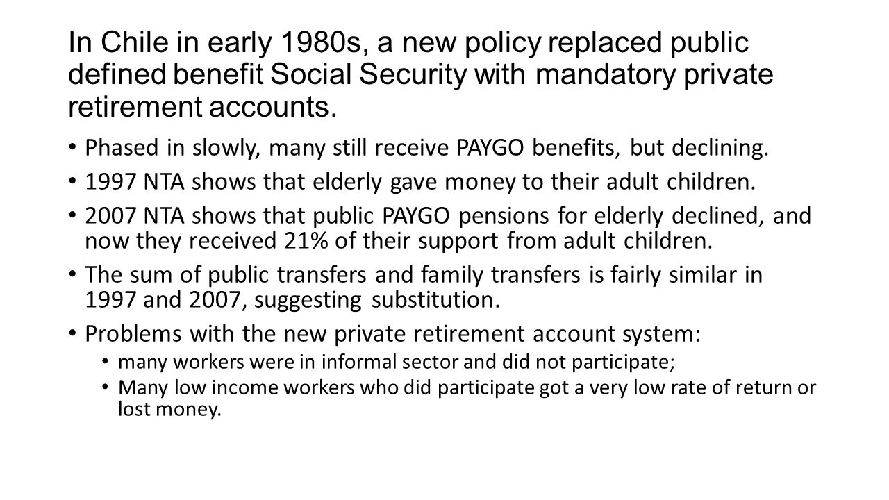 In Chile in early 1980s, a new policy replaced public defined benefit Social Security with mandatory private retirement accounts. Phased in slowly, ma