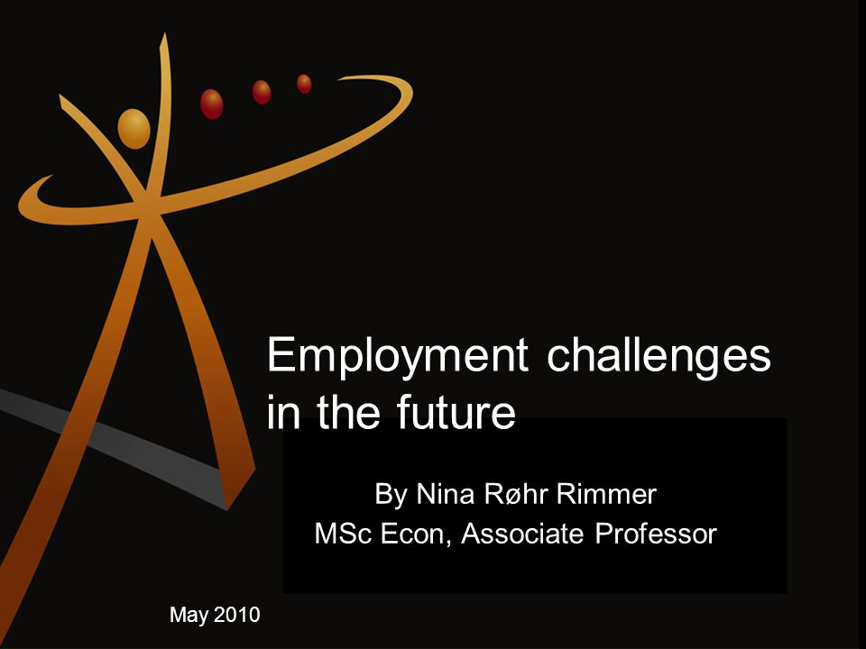 Employment challenges in the future By Nina Røhr Rimmer MSc Econ, Associate Professor May 2010