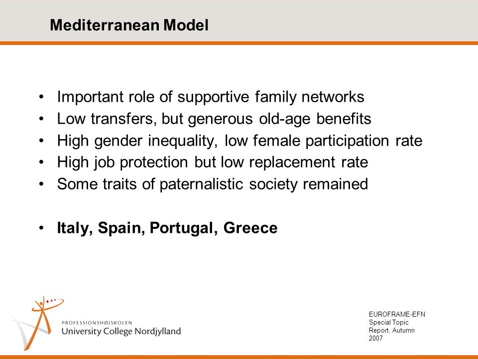 EUROFRAME-EFN Special Topic Report, Autumn 2007 Mediterranean Model Important role of supportive family networks Low transfers, but generous old-age benefits High gender inequality, low female participation rate High job protection but low replacement rate Some traits of paternalistic society remained Italy, Spain, Portugal, Greece