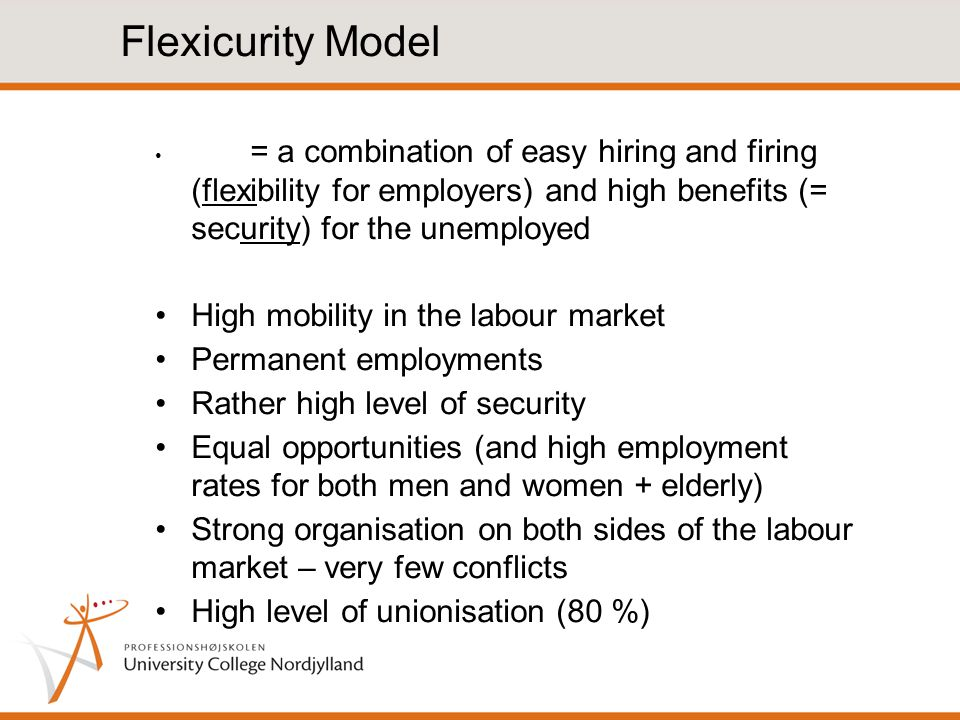 Flexicurity Model = a combination of easy hiring and firing (flexibility for employers) and high benefits (= security) for the unemployed High mobility in the labour market Permanent employments Rather high level of security Equal opportunities (and high employment rates for both men and women + elderly) Strong organisation on both sides of the labour market – very few conflicts High level of unionisation (80 %)