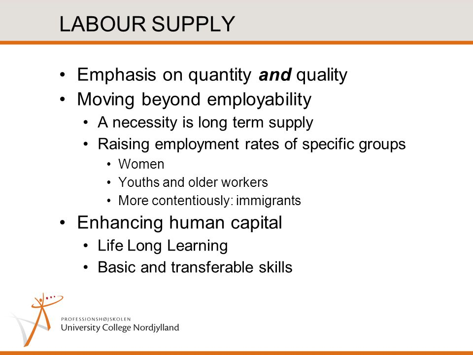 LABOUR SUPPLY Emphasis on quantity and quality Moving beyond employability A necessity is long term supply Raising employment rates of specific groups Women Youths and older workers More contentiously: immigrants Enhancing human capital Life Long Learning Basic and transferable skills