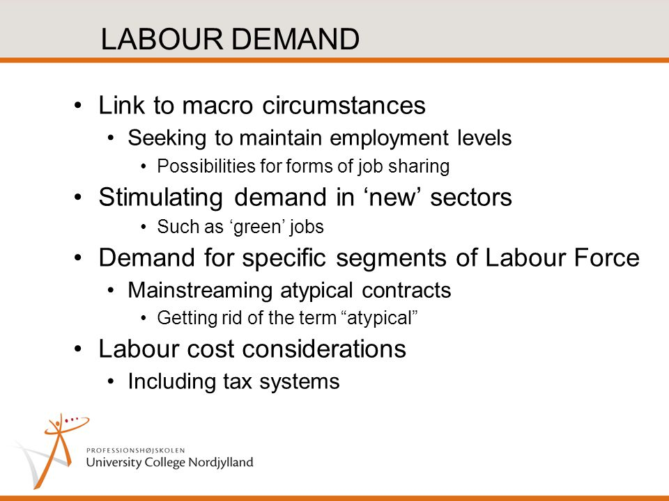 LABOUR DEMAND Link to macro circumstances Seeking to maintain employment levels Possibilities for forms of job sharing Stimulating demand in 'new' sectors Such as 'green' jobs Demand for specific segments of Labour Force Mainstreaming atypical contracts Getting rid of the term atypical Labour cost considerations Including tax systems