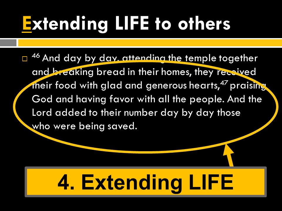 Extending LIFE to others  46 And day by day, attending the temple together and breaking bread in their homes, they received their food with glad and generous hearts, 47 praising God and having favor with all the people.