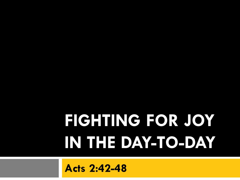FIGHTING FOR JOY IN THE DAY-TO-DAY Acts 2:42-48