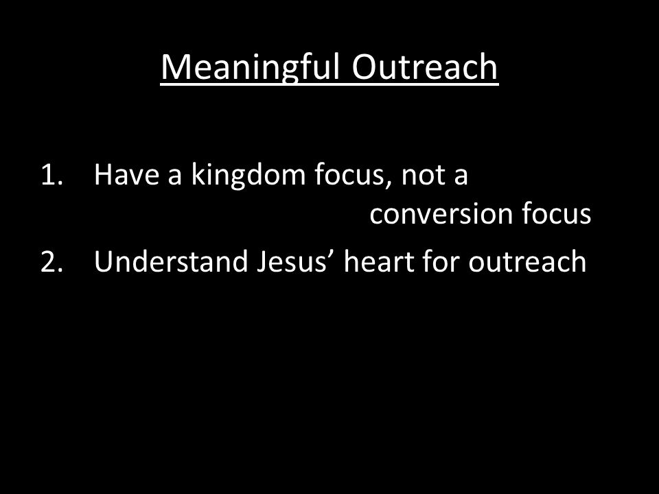 Meaningful Outreach 1.Have a kingdom focus, not a conversion focus 2.Understand Jesus' heart for outreach