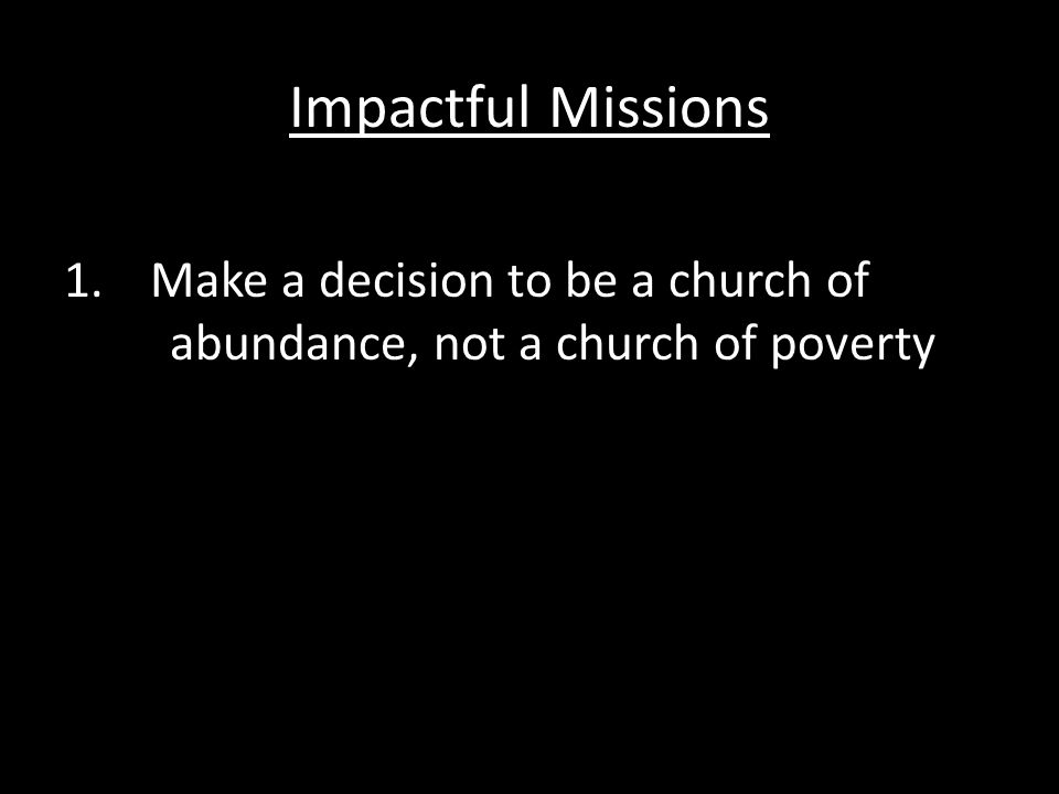 Impactful Missions 1.Make a decision to be a church of abundance, not a church of poverty