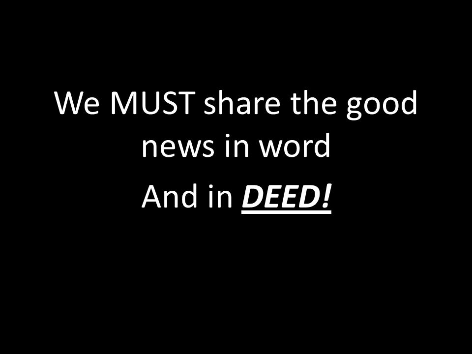 We MUST share the good news in word And in DEED!