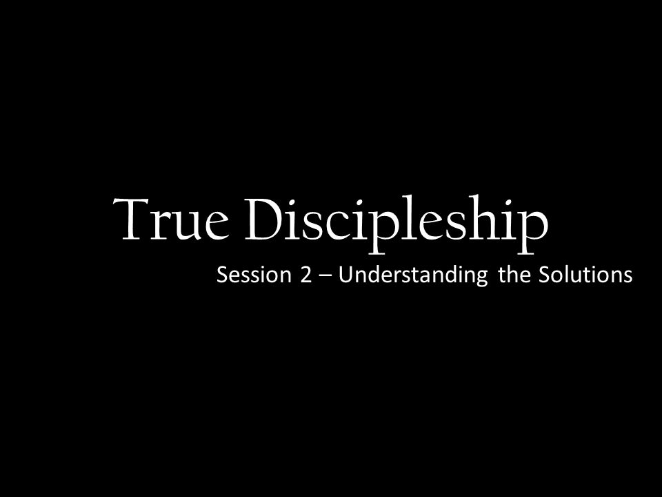 True Discipleship Session 2 – Understanding the Solutions