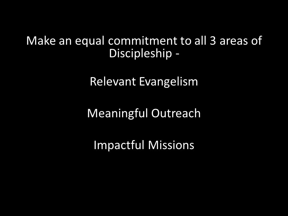 Make an equal commitment to all 3 areas of Discipleship - Relevant Evangelism Meaningful Outreach Impactful Missions
