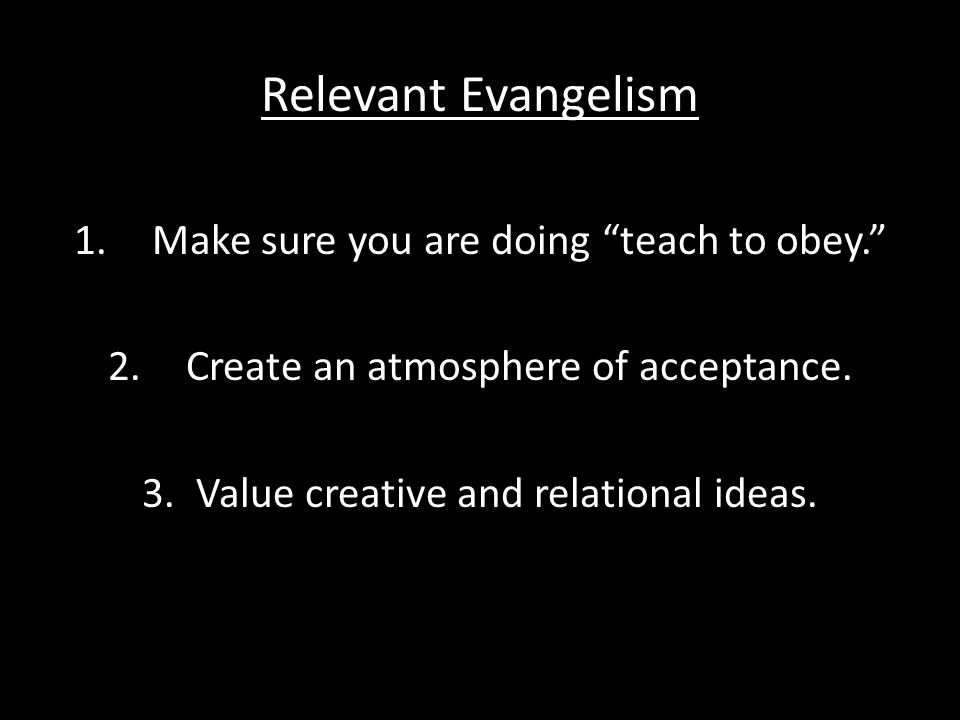Relevant Evangelism 1.Make sure you are doing teach to obey. 2.Create an atmosphere of acceptance.