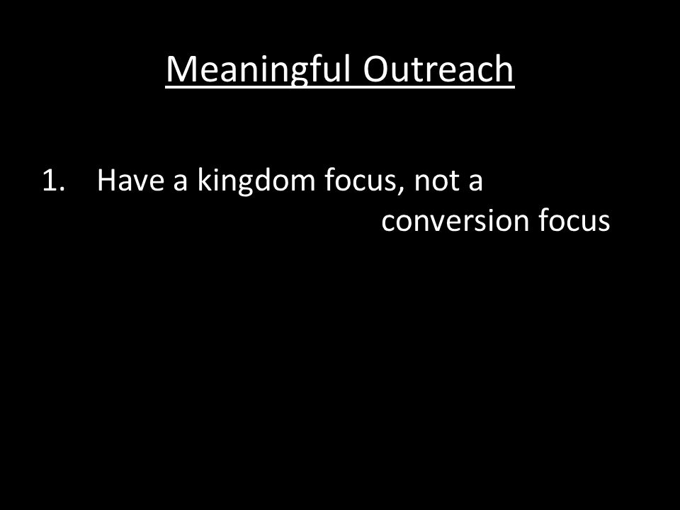 Meaningful Outreach 1.Have a kingdom focus, not a conversion focus