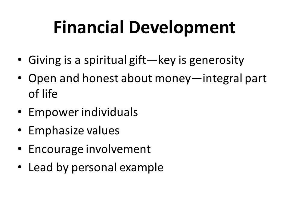 Financial Development Giving is a spiritual gift—key is generosity Open and honest about money—integral part of life Empower individuals Emphasize values Encourage involvement Lead by personal example