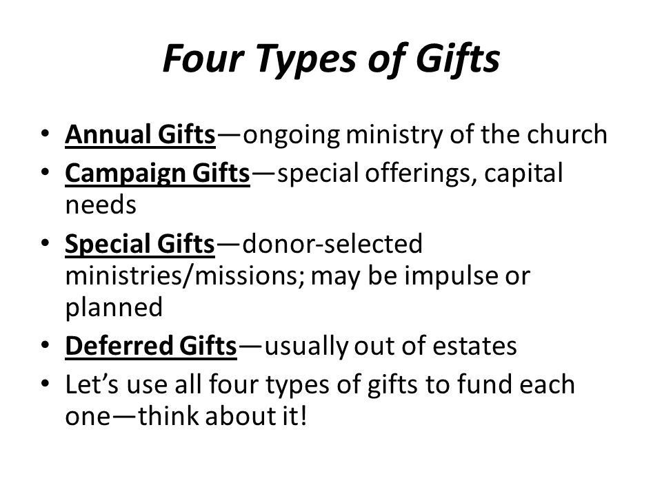 Four Types of Gifts Annual Gifts—ongoing ministry of the church Campaign Gifts—special offerings, capital needs Special Gifts—donor-selected ministries/missions; may be impulse or planned Deferred Gifts—usually out of estates Let's use all four types of gifts to fund each one—think about it!