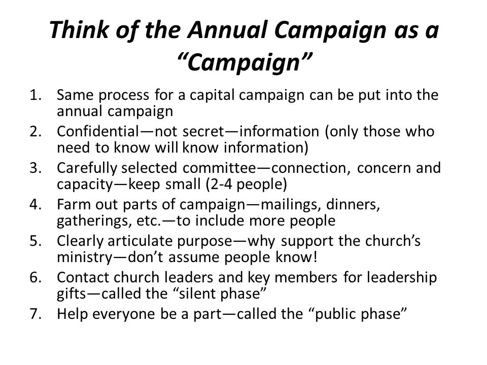 Think of the Annual Campaign as a Campaign 1.Same process for a capital campaign can be put into the annual campaign 2.Confidential—not secret—information (only those who need to know will know information) 3.Carefully selected committee—connection, concern and capacity—keep small (2-4 people) 4.Farm out parts of campaign—mailings, dinners, gatherings, etc.—to include more people 5.Clearly articulate purpose—why support the church's ministry—don't assume people know.