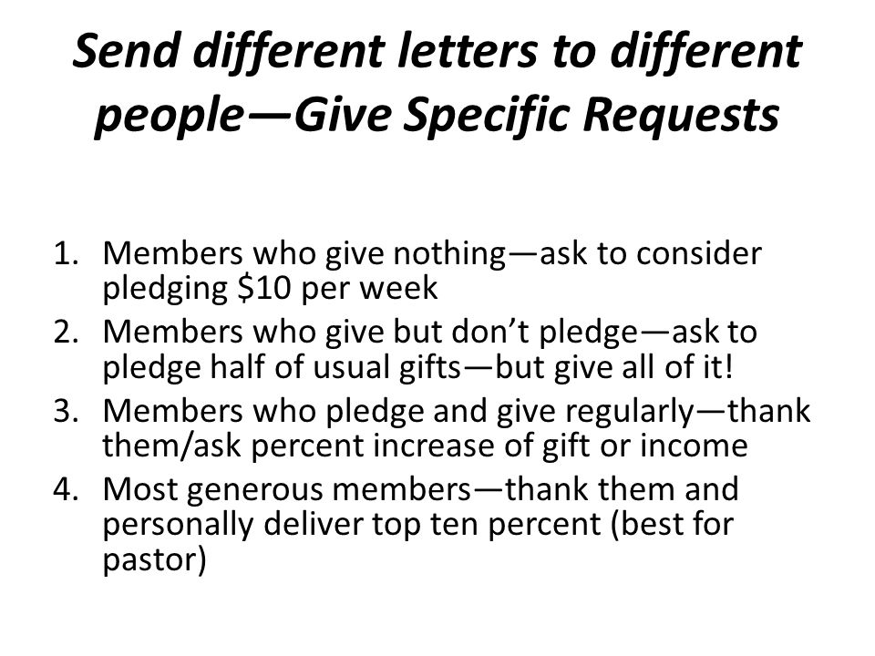 Send different letters to different people—Give Specific Requests 1.Members who give nothing—ask to consider pledging $10 per week 2.Members who give but don't pledge—ask to pledge half of usual gifts—but give all of it.