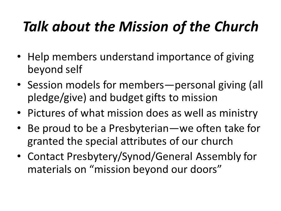 Talk about the Mission of the Church Help members understand importance of giving beyond self Session models for members—personal giving (all pledge/give) and budget gifts to mission Pictures of what mission does as well as ministry Be proud to be a Presbyterian—we often take for granted the special attributes of our church Contact Presbytery/Synod/General Assembly for materials on mission beyond our doors
