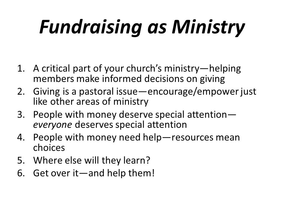 Fundraising as Ministry 1.A critical part of your church's ministry—helping members make informed decisions on giving 2.Giving is a pastoral issue—encourage/empower just like other areas of ministry 3.People with money deserve special attention— everyone deserves special attention 4.People with money need help—resources mean choices 5.Where else will they learn.