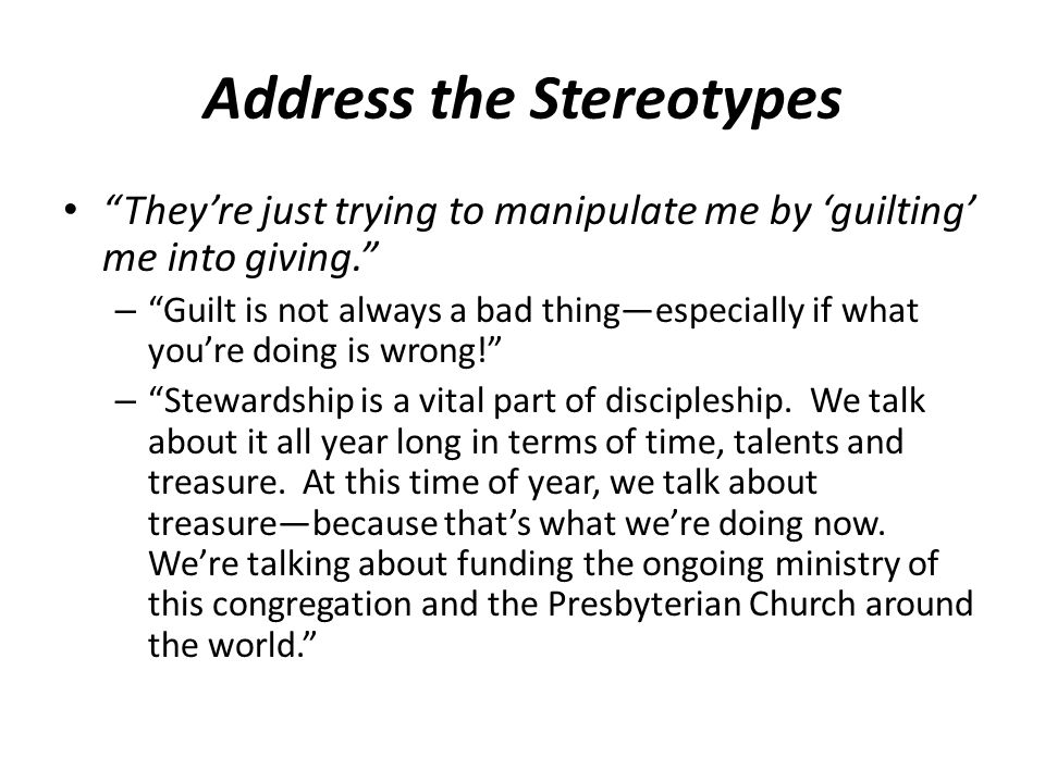 Address the Stereotypes They're just trying to manipulate me by 'guilting' me into giving. – Guilt is not always a bad thing—especially if what you're doing is wrong! – Stewardship is a vital part of discipleship.