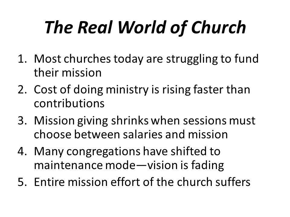 The Real World of Church 1.Most churches today are struggling to fund their mission 2.Cost of doing ministry is rising faster than contributions 3.Mission giving shrinks when sessions must choose between salaries and mission 4.Many congregations have shifted to maintenance mode—vision is fading 5.Entire mission effort of the church suffers