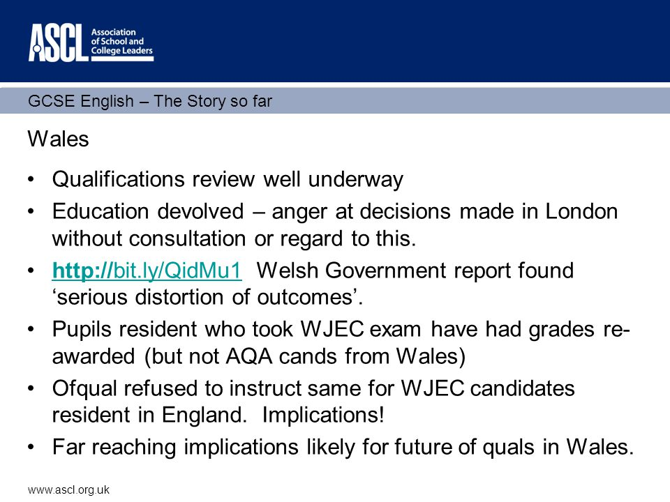 GCSE English – The Story so far www.ascl.org.uk Wales Qualifications review well underway Education devolved – anger at decisions made in London without consultation or regard to this.