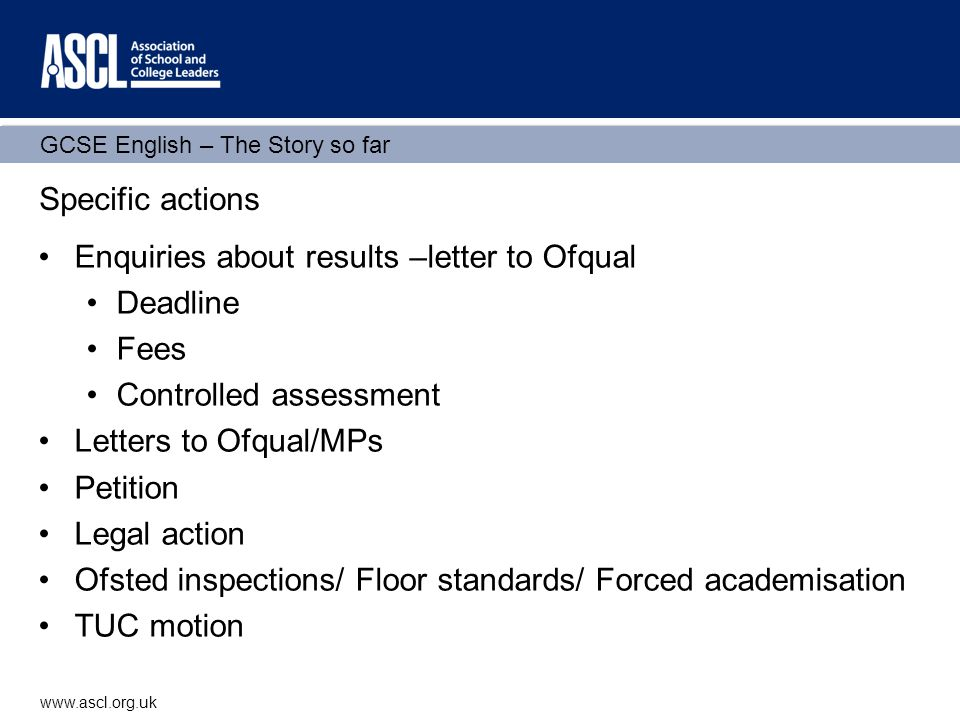 GCSE English – The Story so far www.ascl.org.uk Specific actions Enquiries about results –letter to Ofqual Deadline Fees Controlled assessment Letters to Ofqual/MPs Petition Legal action Ofsted inspections/ Floor standards/ Forced academisation TUC motion