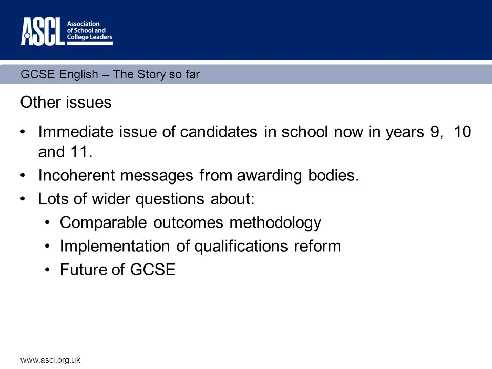 GCSE English – The Story so far www.ascl.org.uk Other issues Immediate issue of candidates in school now in years 9, 10 and 11.
