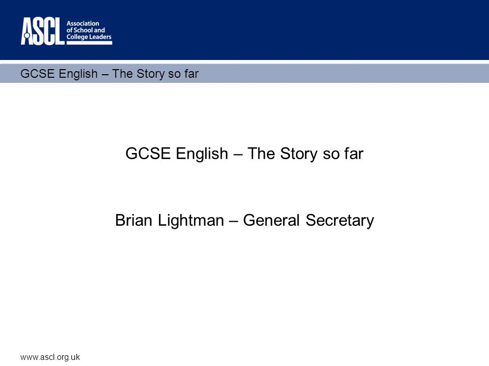 GCSE English – The Story so far www.ascl.org.uk GCSE English – The Story so far Brian Lightman – General Secretary