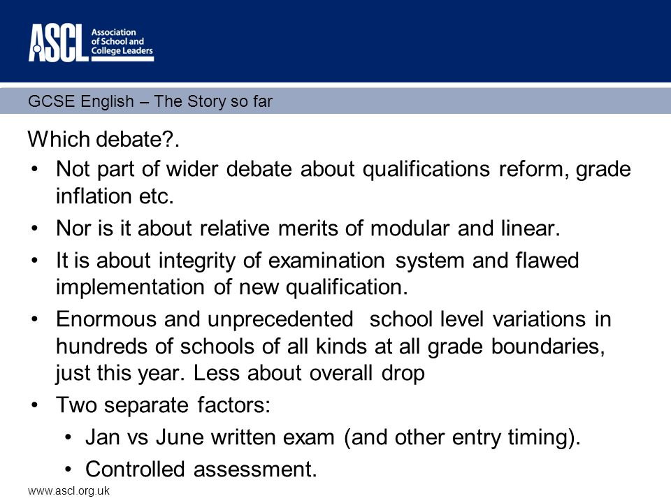 GCSE English – The Story so far www.ascl.org.uk Which debate?. Not part of wider debate about qualifications reform, grade inflation etc. Nor is it ab