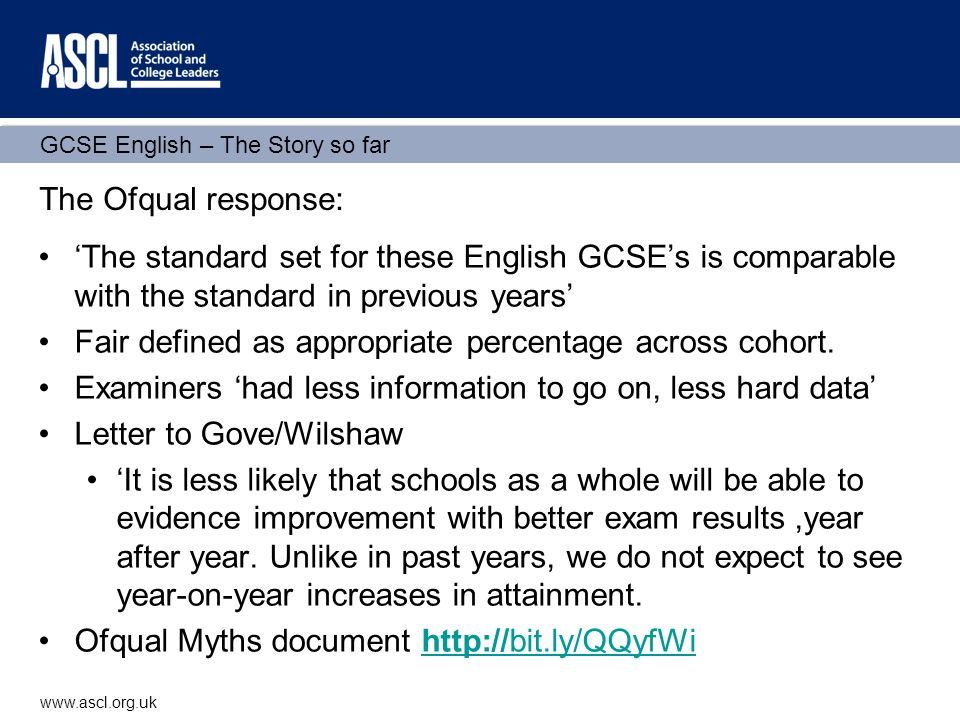 GCSE English – The Story so far www.ascl.org.uk The Ofqual response continued 'Some schools were over-reliant on the January 2012 grade boundaries' Job of setting standards made difficult because: 1.