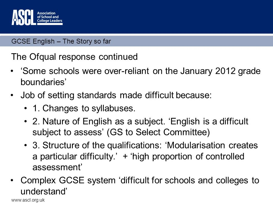 GCSE English – The Story so far www.ascl.org.uk Ofqual supplementary memorandum to Select Committee 'We can confirm that some of those taking the qualification in this way (sat in June rather than Jan) did worse than they (schools) expected.' This (modular system) means that many of the checks on examiner judgement which would normally be available when awarding grades are not available.
