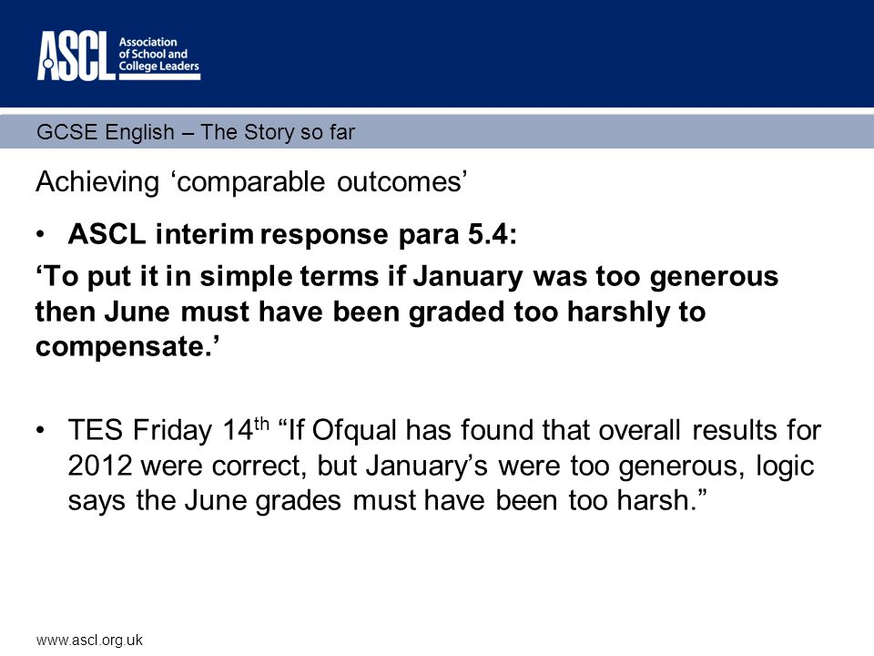 GCSE English – The Story so far www.ascl.org.uk Achieving 'comparable outcomes' ASCL interim response para 5.4: 'To put it in simple terms if January was too generous then June must have been graded too harshly to compensate.' TES Friday 14 th If Ofqual has found that overall results for 2012 were correct, but January's were too generous, logic says the June grades must have been too harsh.