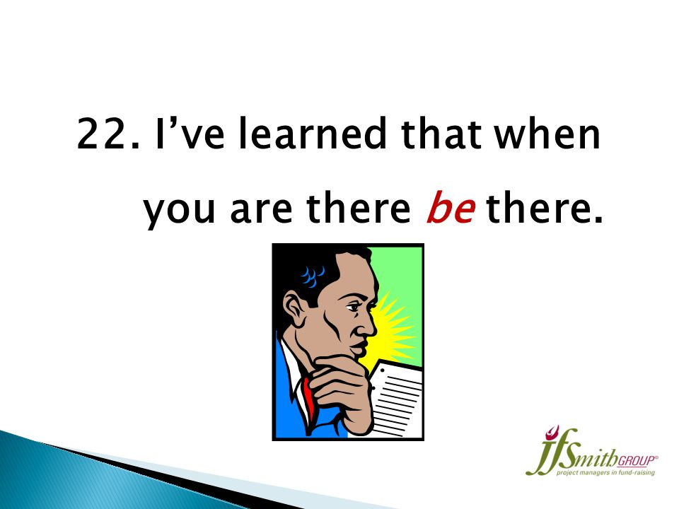 21. I've learned you teach by doing rather than by telling.