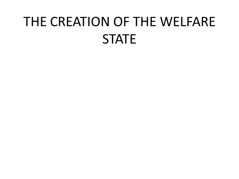 THE CREATION OF THE WELFARE STATE