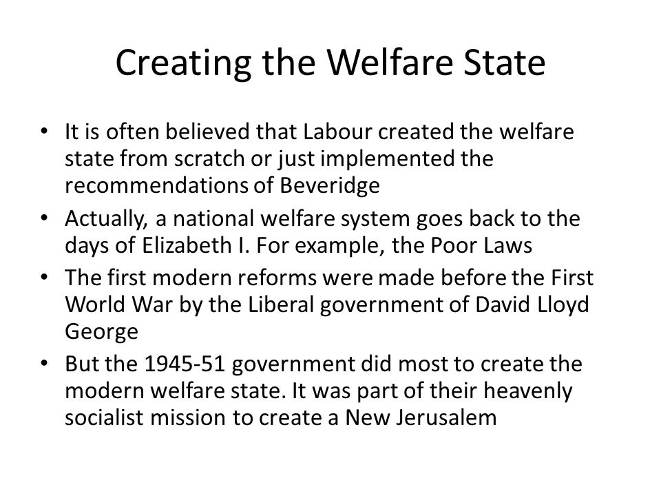 Creating the Welfare State It is often believed that Labour created the welfare state from scratch or just implemented the recommendations of Beveridge Actually, a national welfare system goes back to the days of Elizabeth I.