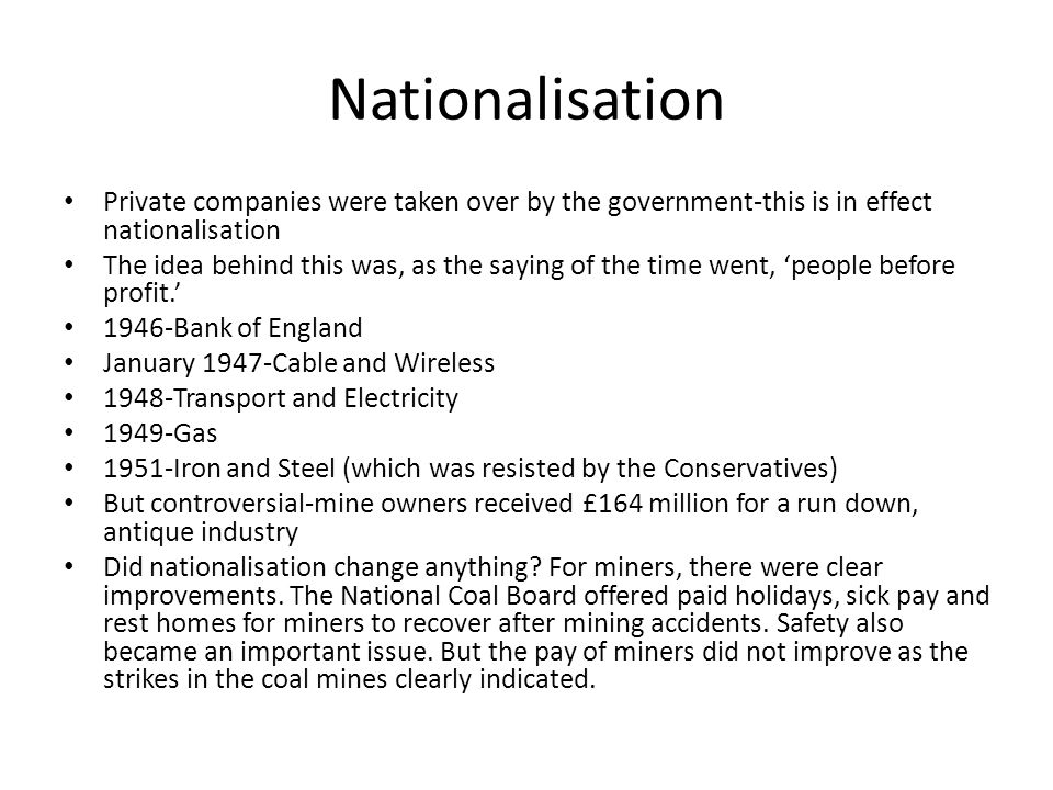 Nationalisation Private companies were taken over by the government-this is in effect nationalisation The idea behind this was, as the saying of the time went, 'people before profit.' 1946-Bank of England January 1947-Cable and Wireless 1948-Transport and Electricity 1949-Gas 1951-Iron and Steel (which was resisted by the Conservatives) But controversial-mine owners received £164 million for a run down, antique industry Did nationalisation change anything.