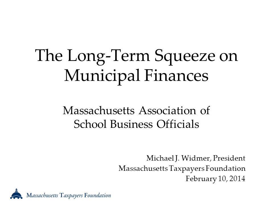The Long-Term Squeeze on Municipal Finances Massachusetts Association of School Business Officials Michael J.