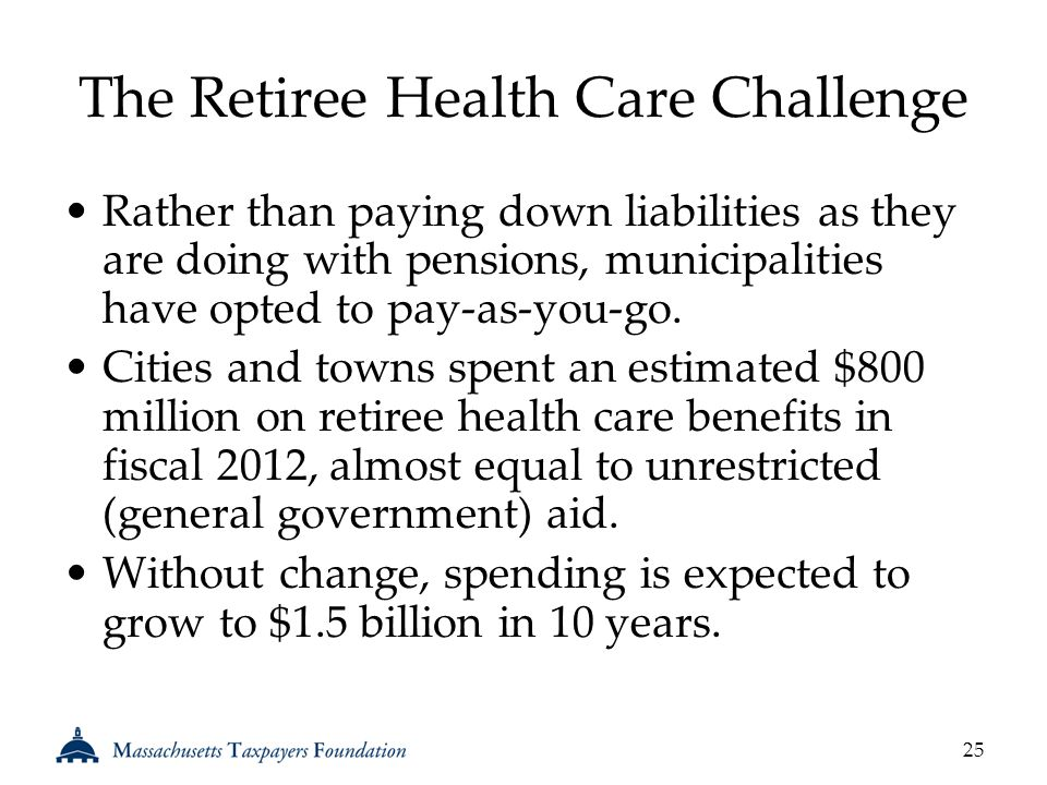 The Retiree Health Care Challenge Rather than paying down liabilities as they are doing with pensions, municipalities have opted to pay-as-you-go.
