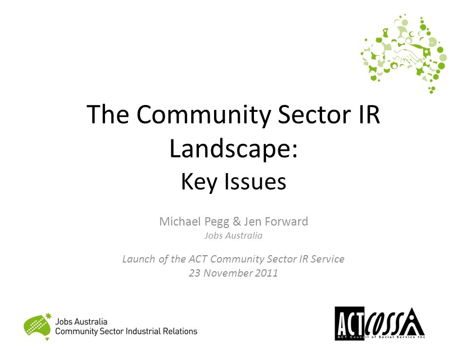 Community Sector IR Jobs Australia is the peak industry body for nonprofit organisations assisting people to get and keep jobs Community Sector Industrial Relations (CSIR) is a service we offer to the wider nonprofit community sector Act as specialist employer organisation, part of our commitment to enhancing capacity in the sector Day to day IR and HRM advice, consultancy and training Active involvement in award modernisation and equal pay cases, working with other peak organisations such as ACTCOSS, ACOSS, and National Disability Services.