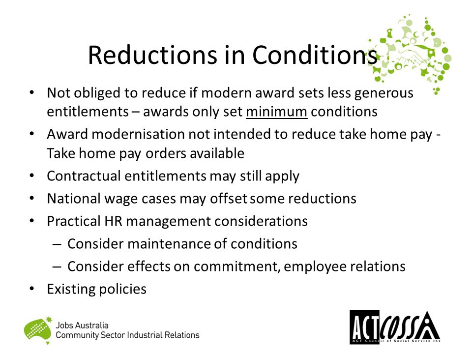 Reductions in Conditions Not obliged to reduce if modern award sets less generous entitlements – awards only set minimum conditions Award modernisation not intended to reduce take home pay - Take home pay orders available Contractual entitlements may still apply National wage cases may offset some reductions Practical HR management considerations – Consider maintenance of conditions – Consider effects on commitment, employee relations Existing policies